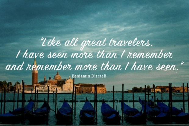 benjamin-disraeliLike-all-great-travelers,-I-have-seen-more-than-I-remember--and-remember-more-than-I-have-seen